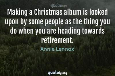 Photo Quote of Making a Christmas album is looked upon by some people as the thing you do when you are heading towards retirement.