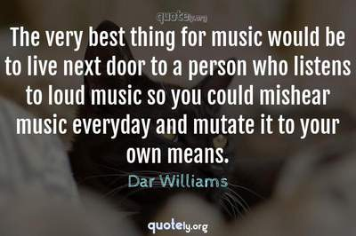 Photo Quote of The very best thing for music would be to live next door to a person who listens to loud music so you could mishear music everyday and mutate it to your own means.