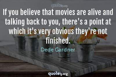 Photo Quote of If you believe that movies are alive and talking back to you, there's a point at which it's very obvious they're not finished.