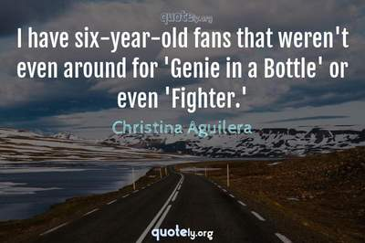 Photo Quote of I have six-year-old fans that weren't even around for 'Genie in a Bottle' or even 'Fighter.'