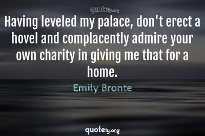 Photo Quote of Having leveled my palace, don't erect a hovel and complacently admire your own charity in giving me that for a home.
