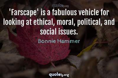 Photo Quote of 'Farscape' is a fabulous vehicle for looking at ethical, moral, political, and social issues.