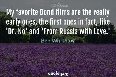 Photo Quote of My favorite Bond films are the really early ones, the first ones in fact, like 'Dr. No' and 'From Russia with Love.'
