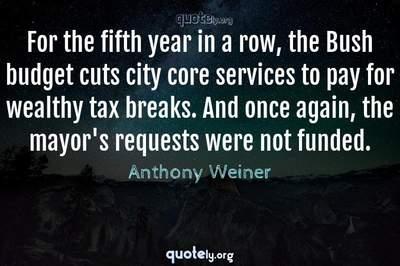 Photo Quote of For the fifth year in a row, the Bush budget cuts city core services to pay for wealthy tax breaks. And once again, the mayor's requests were not funded.