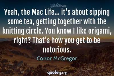 Photo Quote of Yeah, the Mac Life... it's about sipping some tea, getting together with the knitting circle. You know I like origami, right? That's how you get to be notorious.