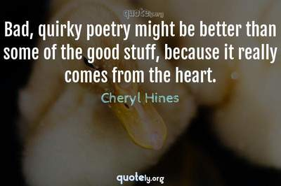 Photo Quote of Bad, quirky poetry might be better than some of the good stuff, because it really comes from the heart.