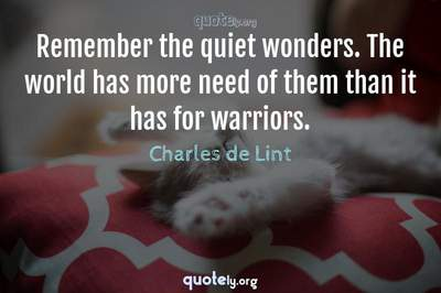 Photo Quote of Remember the quiet wonders. The world has more need of them than it has for warriors.