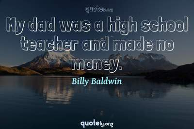 Photo Quote of My dad was a high school teacher and made no money.