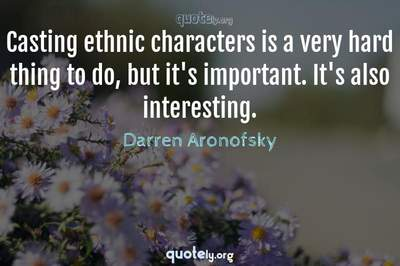 Photo Quote of Casting ethnic characters is a very hard thing to do, but it's important. It's also interesting.