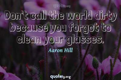 Photo Quote of Don't call the world dirty because you forgot to clean your glasses.
