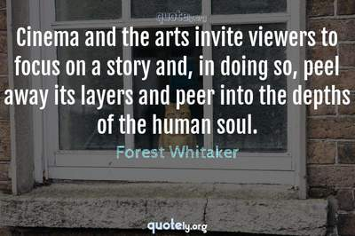 Photo Quote of Cinema and the arts invite viewers to focus on a story and, in doing so, peel away its layers and peer into the depths of the human soul.