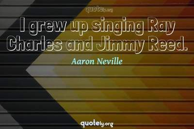 Photo Quote of I grew up singing Ray Charles and Jimmy Reed.