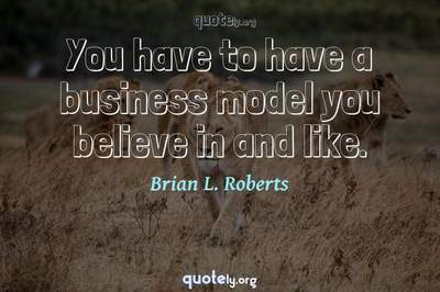 Photo Quote of You have to have a business model you believe in and like.