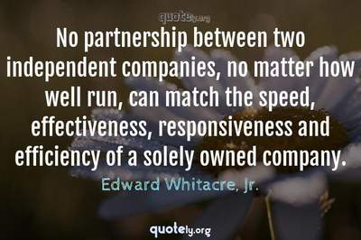 Photo Quote of No partnership between two independent companies, no matter how well run, can match the speed, effectiveness, responsiveness and efficiency of a solely owned company.