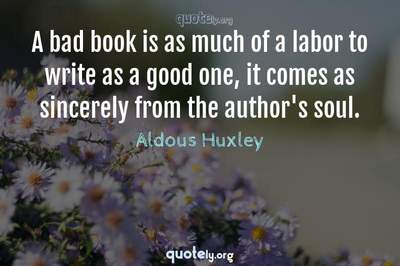 Photo Quote of A bad book is as much of a labor to write as a good one, it comes as sincerely from the author's soul.