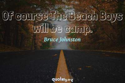 Photo Quote of Of course The Beach Boys will be camp.