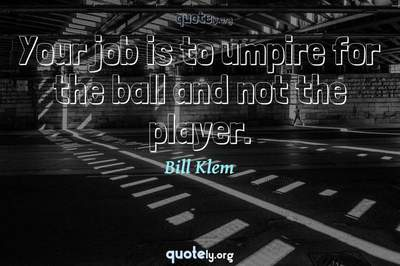 Photo Quote of Your job is to umpire for the ball and not the player.
