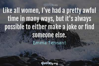 Photo Quote of Like all women, I've had a pretty awful time in many ways, but it's always possible to either make a joke or find someone else.