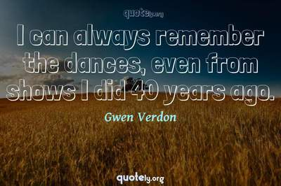 Photo Quote of I can always remember the dances, even from shows I did 40 years ago.