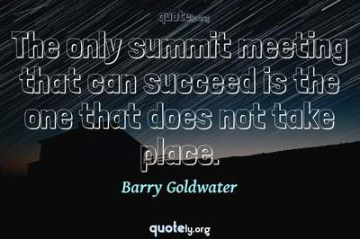 Photo Quote of The only summit meeting that can succeed is the one that does not take place.