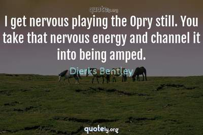 Photo Quote of I get nervous playing the Opry still. You take that nervous energy and channel it into being amped.