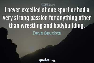 Photo Quote of I never excelled at one sport or had a very strong passion for anything other than wrestling and bodybuilding.