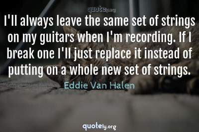 Photo Quote of I'll always leave the same set of strings on my guitars when I'm recording. If I break one I'll just replace it instead of putting on a whole new set of strings.