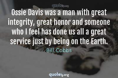 Photo Quote of Ossie Davis was a man with great integrity, great honor and someone who I feel has done us all a great service just by being on the Earth.