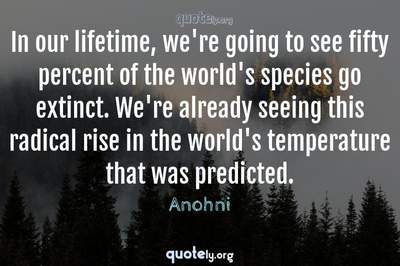 Photo Quote of In our lifetime, we're going to see fifty percent of the world's species go extinct. We're already seeing this radical rise in the world's temperature that was predicted.