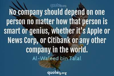 Photo Quote of No company should depend on one person no matter how that person is smart or genius, whether it's Apple or News Corp, or Citibank or any other company in the world.