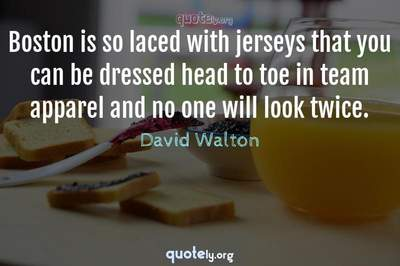 Photo Quote of Boston is so laced with jerseys that you can be dressed head to toe in team apparel and no one will look twice.