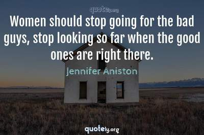 Photo Quote of Women should stop going for the bad guys, stop looking so far when the good ones are right there.