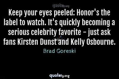 Photo Quote of Keep your eyes peeled: Honor's the label to watch. It's quickly becoming a serious celebrity favorite - just ask fans Kirsten Dunst and Kelly Osbourne.
