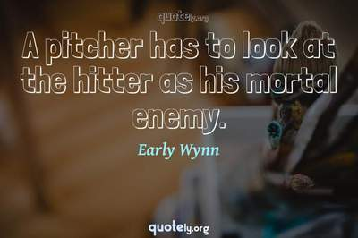 Photo Quote of A pitcher has to look at the hitter as his mortal enemy.