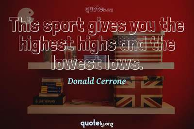 Photo Quote of This sport gives you the highest highs and the lowest lows.