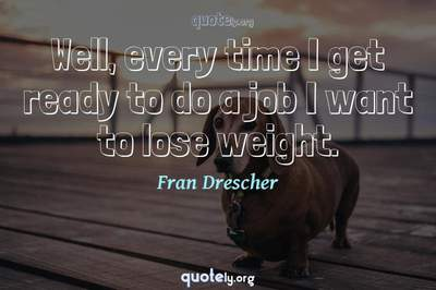 Photo Quote of Well, every time I get ready to do a job I want to lose weight.