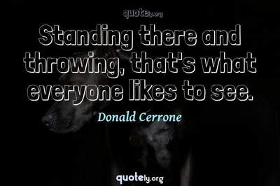 Photo Quote of Standing there and throwing, that's what everyone likes to see.