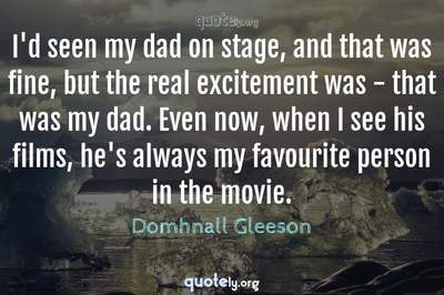 Photo Quote of I'd seen my dad on stage, and that was fine, but the real excitement was - that was my dad. Even now, when I see his films, he's always my favourite person in the movie.