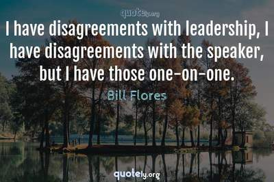 Photo Quote of I have disagreements with leadership, I have disagreements with the speaker, but I have those one-on-one.