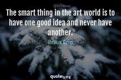 Photo Quote of The smart thing in the art world is to have one good idea and never have another.