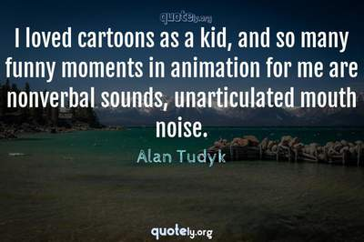 Photo Quote of I loved cartoons as a kid, and so many funny moments in animation for me are nonverbal sounds, unarticulated mouth noise.