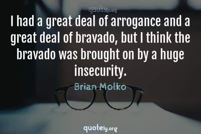 Photo Quote of I had a great deal of arrogance and a great deal of bravado, but I think the bravado was brought on by a huge insecurity.