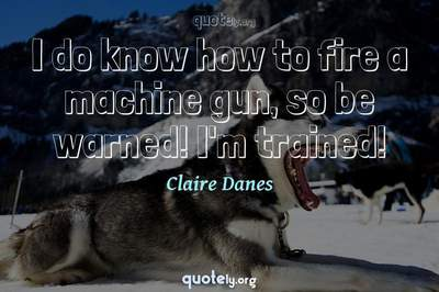Photo Quote of I do know how to fire a machine gun, so be warned! I'm trained!