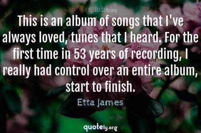Photo Quote of This is an album of songs that I've always loved, tunes that I heard. For the first time in 53 years of recording, I really had control over an entire album, start to finish.