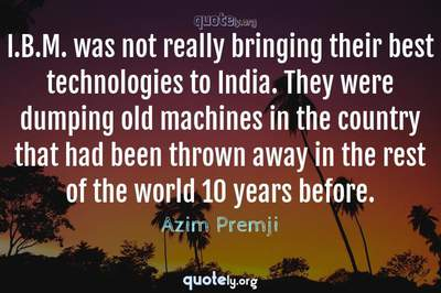 Photo Quote of I.B.M. was not really bringing their best technologies to India. They were dumping old machines in the country that had been thrown away in the rest of the world 10 years before.