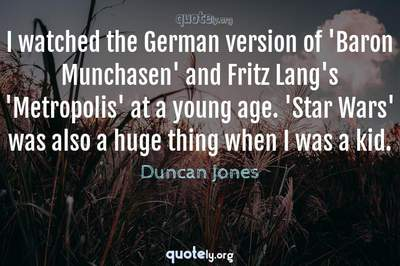 Photo Quote of I watched the German version of 'Baron Munchasen' and Fritz Lang's 'Metropolis' at a young age. 'Star Wars' was also a huge thing when I was a kid.