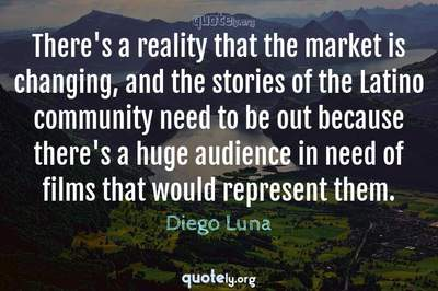 Photo Quote of There's a reality that the market is changing, and the stories of the Latino community need to be out because there's a huge audience in need of films that would represent them.