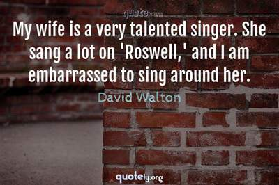 Photo Quote of My wife is a very talented singer. She sang a lot on 'Roswell,' and I am embarrassed to sing around her.