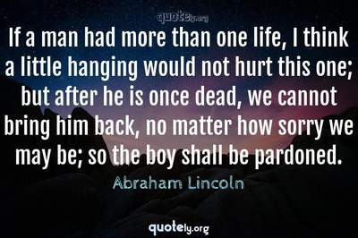 Photo Quote of If a man had more than one life, I think a little hanging would not hurt this one; but after he is once dead, we cannot bring him back, no matter how sorry we may be; so the boy shall be pardoned.