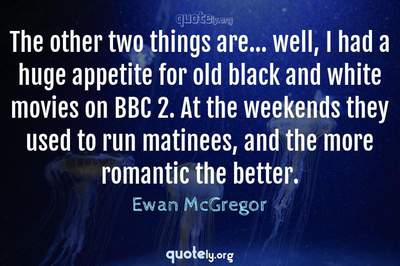 Photo Quote of The other two things are... well, I had a huge appetite for old black and white movies on BBC 2. At the weekends they used to run matinees, and the more romantic the better.